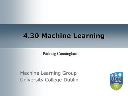 Machine Learning Group University College Dublin 4.30 Machine Learning Pádraig Cunningham.