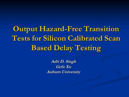Output Hazard-Free Transition Tests for Silicon Calibrated Scan Based Delay Testing Adit D. Singh Gefu Xu Auburn University.