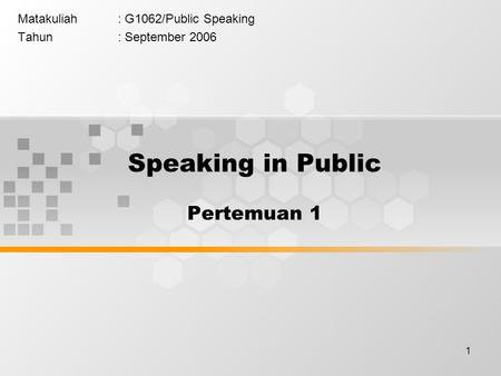 1 Matakuliah: G1062/Public Speaking Tahun: September 2006 Speaking in Public Pertemuan 1.