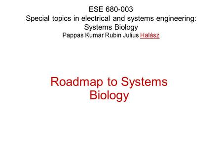 ESE 680-003 Special topics in electrical and systems engineering: Systems Biology Pappas Kumar Rubin Julius Halász Roadmap to Systems Biology.