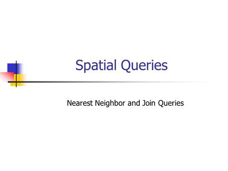 Spatial Queries Nearest Neighbor and Join Queries.