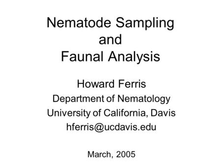 Nematode Sampling and Faunal Analysis Howard Ferris Department of Nematology University of California, Davis March, 2005.