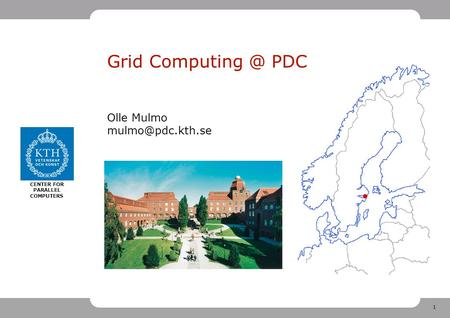 1 CENTER FOR PARALLEL COMPUTERS Grid PDC Olle Mulmo