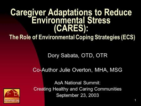 1 Caregiver Adaptations to Reduce Environmental Stress (CARES): The Role of Environmental Coping Strategies (ECS) Dory Sabata, OTD, OTR Co-Author Julie.