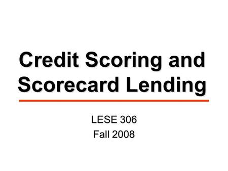 Credit Scoring and Scorecard Lending LESE 306 Fall 2008.
