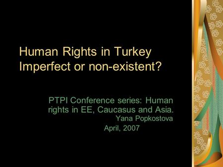 Human Rights in Turkey Imperfect or non-existent? PTPI Conference series: Human rights in EE, Caucasus and Asia. Yana Popkostova April, 2007.