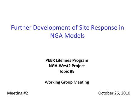 Further Development of Site Response in NGA Models PEER Lifelines Program NGA-West2 Project Topic #8 Working Group Meeting Meeting #2October 26, 2010.