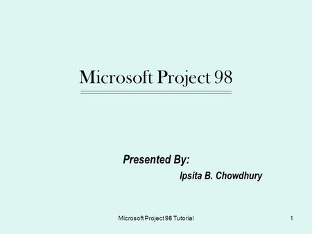 Microsoft Project 98 Tutorial1 Microsoft Project 98 Presented By: Ipsita B. Chowdhury.
