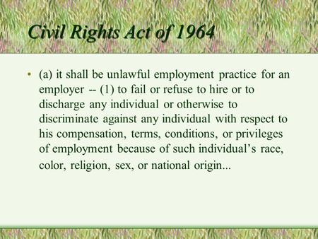 Civil Rights Act of 1964 (a) it shall be unlawful employment practice for an employer -- (1) to fail or refuse to hire or to discharge any individual or.