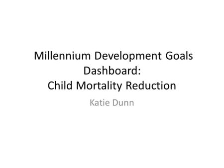 Millennium Development Goals Dashboard: Child Mortality Reduction Katie Dunn.