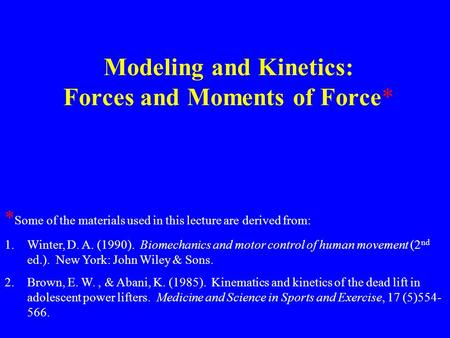 Modeling and Kinetics: Forces and Moments of Force* * Some of the materials used in this lecture are derived from: 1.Winter, D. A. (1990). Biomechanics.