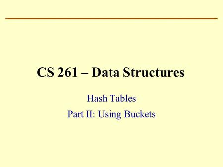 CS 261 – Data Structures Hash Tables Part II: Using Buckets.