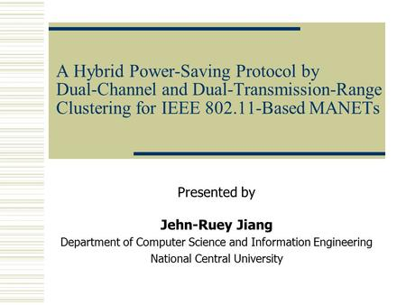 A Hybrid Power-Saving Protocol by Dual-Channel and Dual-Transmission-Range Clustering for IEEE 802.11-Based MANETs Presented by Jehn-Ruey Jiang Department.
