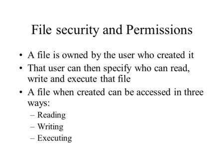 File security and Permissions A file is owned by the user who created it That user can then specify who can read, write and execute that file A file when.