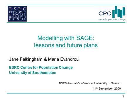 1 Modelling with SAGE: lessons and future plans Jane Falkingham & Maria Evandrou ESRC Centre for Population Change University of Southampton BSPS Annual.
