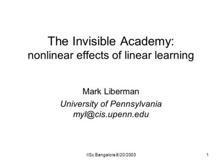 IISc Bangalore 8/20/20031 The Invisible Academy: nonlinear effects of linear learning Mark Liberman University of Pennsylvania