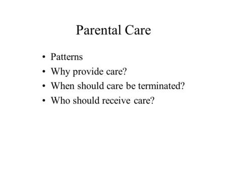 Parental Care Patterns Why provide care? When should care be terminated? Who should receive care?