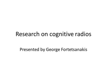 Research on cognitive radios Presented by George Fortetsanakis.