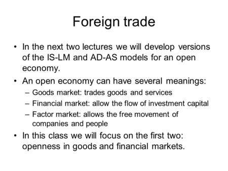 Foreign trade In the next two lectures we will develop versions of the IS-LM and AD-AS models for an open economy. An open economy can have several meanings: