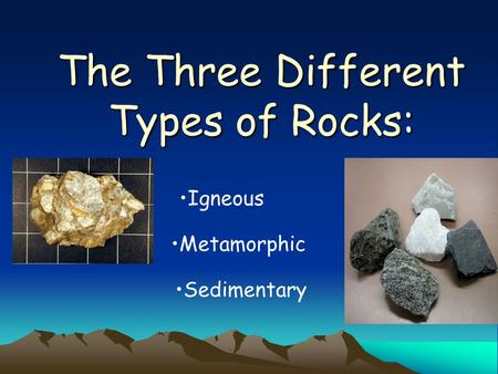 The Three Different Types of Rocks: Igneous Metamorphic Sedimentary.