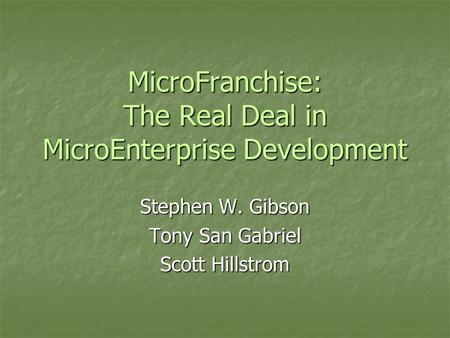 MicroFranchise: The Real Deal in MicroEnterprise Development Stephen W. Gibson Tony San Gabriel Scott Hillstrom.