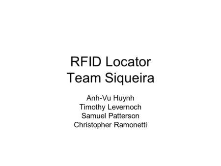 RFID Locator Team Siqueira Anh-Vu Huynh Timothy Levernoch Samuel Patterson Christopher Ramonetti.