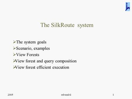 2005rel-xml-ii1 The SilkRoute system  The system goals  Scenario, examples  View Forests  View forest and query composition  View forest efficient.