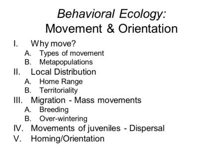 Behavioral Ecology: Movement & Orientation I.Why move? A.Types of movement B.Metapopulations II.Local Distribution A.Home Range B.Territoriality III.Migration.