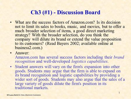 Dr. Chen, Electronic Commerce  Prentice Hall & Dr. Chen, Electronic Commerce 1 Ch3 (#1) - Discussion Board What are the success factors of Amazon.com?