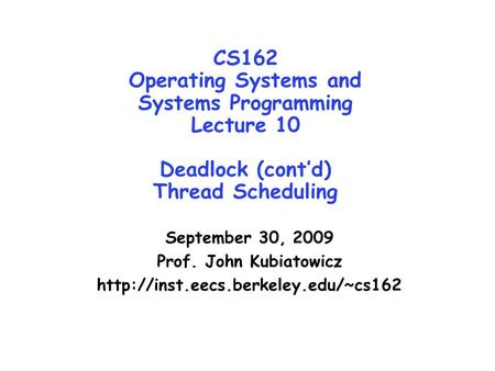 CS162 Operating Systems and Systems Programming Lecture 10 Deadlock (cont'd) Thread Scheduling September 30, 2009 Prof. John Kubiatowicz