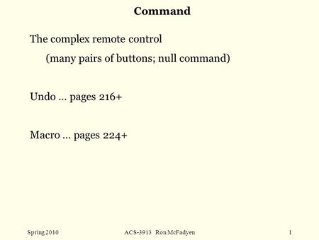 Spring 2010ACS-3913 Ron McFadyen1 Command The complex remote control (many pairs of buttons; null command) Undo … pages 216+ Macro … pages 224+