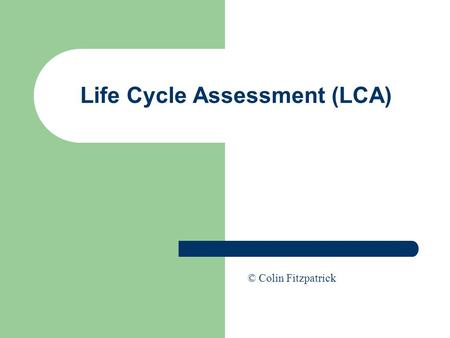 Life Cycle Assessment (LCA) © Colin Fitzpatrick. Life Cycle Assessment (LCA) As corporations seek to improve their environmental performance they require.
