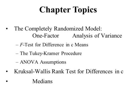 The Completely Randomized Model: One-FactorAnalysis of Variance –F-Test for Difference in c Means –The Tukey-Kramer Procedure –ANOVA Assumptions Kruksal-Wallis.