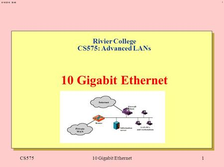 1 6/19/2015 20:50 CS57510 Gigabit Ethernet1 Rivier College CS575: Advanced LANs 10 Gigabit Ethernet.