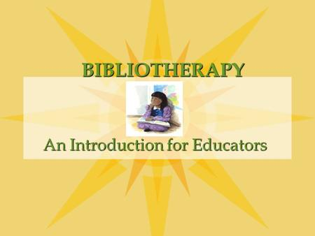BIBLIOTHERAPY An Introduction for Educators BIBLIOTHERAPY Is the use of selected literature to help the reader grow in self understanding and resolve.