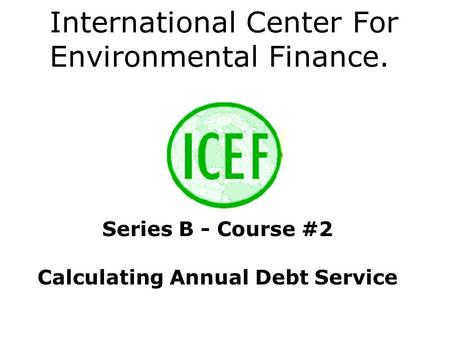 International Center For Environmental Finance. Series B - Course #2 Calculating Annual Debt Service.