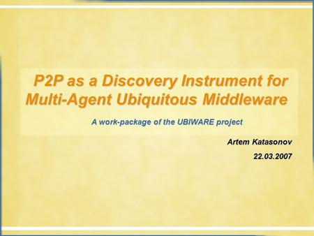 P2P as a Discovery Instrument for Multi-Agent Ubiquitous Middleware P2P as a Discovery Instrument for Multi-Agent Ubiquitous Middleware A work-package.