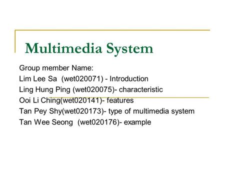 Multimedia System Group member Name: Lim Lee Sa (wet020071) - Introduction Ling Hung Ping (wet020075)- characteristic Ooi Li Ching(wet020141)- features.