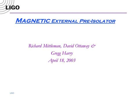 LIGO Magnetic External Pre-Isolator Richard Mittleman, David Ottaway & Gregg Harry April 18, 2003.