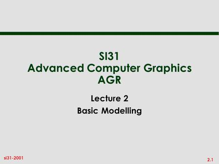 2.1 si31-2001 SI31 Advanced Computer Graphics AGR Lecture 2 Basic Modelling.