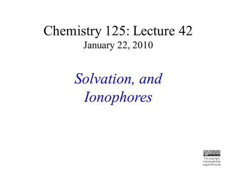 Chemistry 125: Lecture 42 January 22, 2010 Solvation, and Ionophores This For copyright notice see final page of this file.