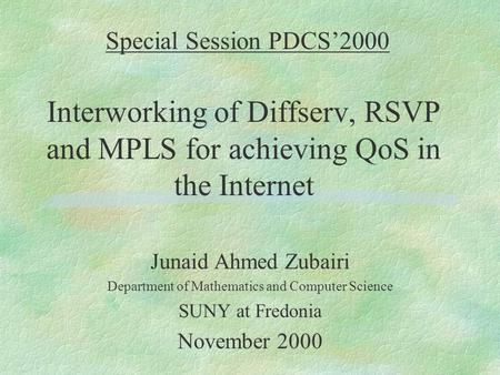 Special Session PDCS'2000 Interworking of Diffserv, RSVP and MPLS for achieving QoS in the Internet Junaid Ahmed Zubairi Department of Mathematics and.