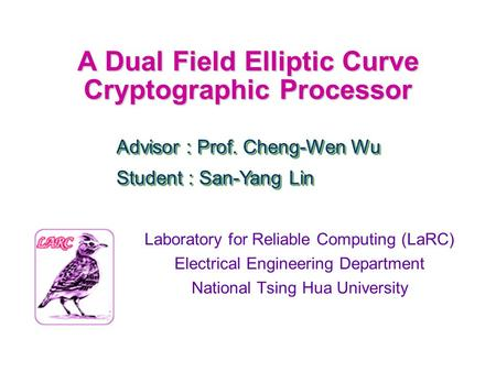 A Dual Field Elliptic Curve Cryptographic Processor Laboratory for Reliable Computing (LaRC) Electrical Engineering Department National Tsing Hua University.