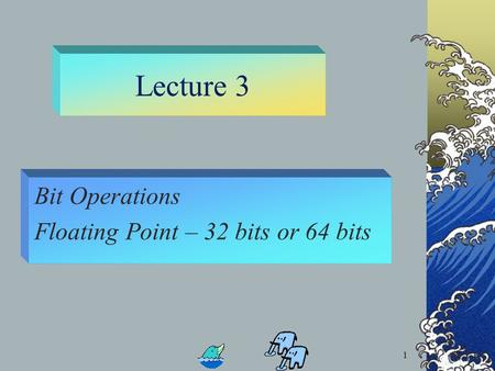 1 Lecture 3 Bit Operations Floating Point – 32 bits or 64 bits 1.