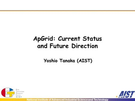 National Institute of Advanced Industrial Science and Technology ApGrid: Current Status and Future Direction Yoshio Tanaka (AIST)