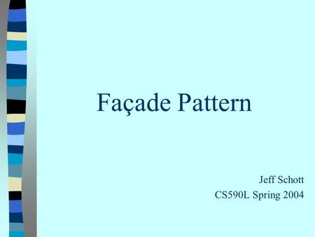 Façade Pattern Jeff Schott CS590L Spring 2004. What is a façade? 1) The principal face or front of a building 2) A false, superficial, or artificial appearance.