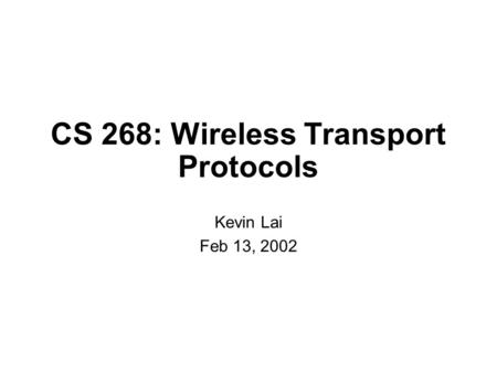 CS 268: Wireless Transport Protocols Kevin Lai Feb 13, 2002.