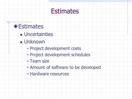 Estimates Uncertainties Unknown  Project development costs  Project development schedules  Team size  Amount of software to be developed  Hardware.