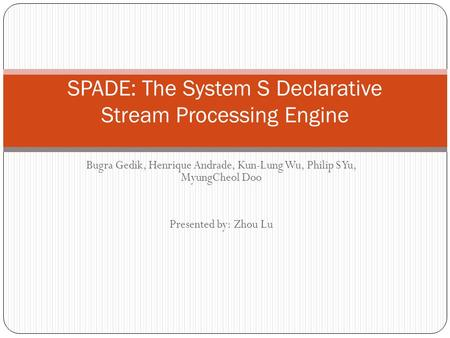 Bugra Gedik, Henrique Andrade, Kun-Lung Wu, Philip S Yu, MyungCheol Doo Presented by: Zhou Lu SPADE: The System S Declarative Stream Processing Engine.