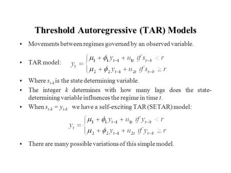 Threshold Autoregressive (TAR) Models Movements between regimes governed by an observed variable. TAR model: Where s t-k is the state determining variable.